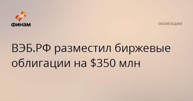 ВЭБ.РФ разместил биржевые облигации на $350 млн