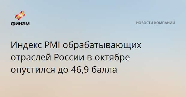 Индекс PMI обрабатывающих отраслей России в октябре опустился до 46,9 балла