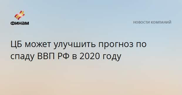 ЦБ может улучшить прогноз по спаду ВВП РФ в 2020 году