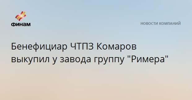 """Бенефициар ЧТПЗ Комаров выкупил у завода группу """"Римера"""""""