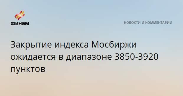 Закрытие индекса МосБиржи ожидается в диапазоне 3850-3920 пунктов