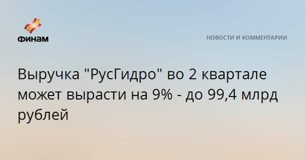 """Выручка """"РусГидро"""" во 2 квартале может вырасти на 9% - до 99,4 млрд рублей"""
