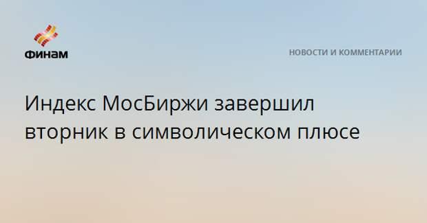 Индекс МосБиржи завершил вторник в символическом плюсе