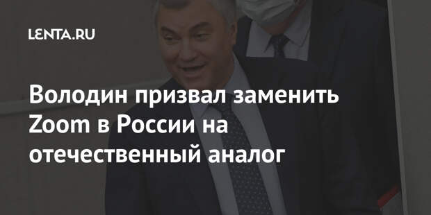 Володин призвал заменить Zoom в России на отечественный аналог