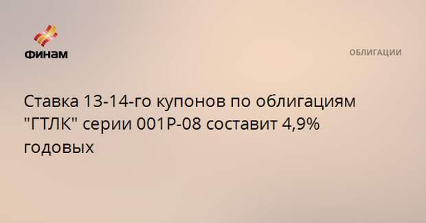 """Ставка 13-14-го купонов по облигациям """"ГТЛК"""" серии 001Р-08 составит 4,9% годовых"""