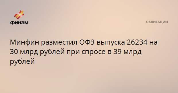 Минфин разместил ОФЗ выпуска 26234 на 30 млрд рублей при спросе в 39 млрд рублей