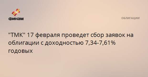"""""""ТМК"""" 17 февраля проведет сбор заявок на облигации с доходностью 7,34-7,61% годовых"""