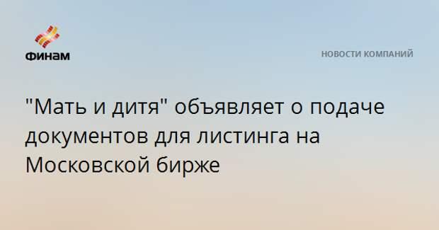 """""""Мать и дитя"""" объявляет о подаче документов для листинга на Московской бирже"""