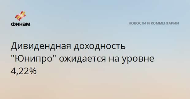 """Дивидендная доходность """"Юнипро"""" ожидается на уровне 4,22%"""