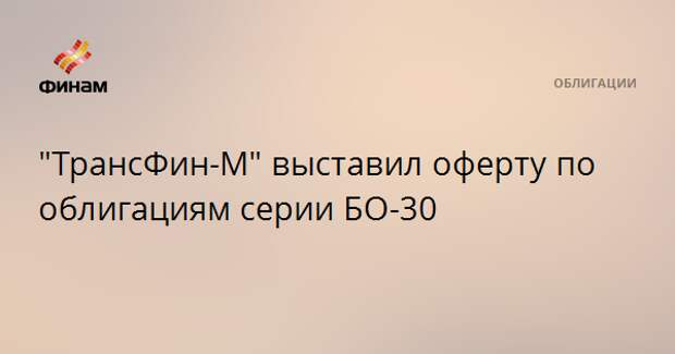 """""""ТрансФин-М"""" выставил оферту по облигациям серии БО-30"""