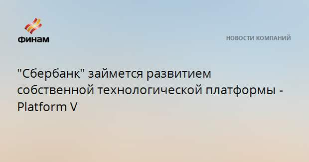 """""""Сбербанк"""" займется развитием собственной технологической платформы - Platform V"""