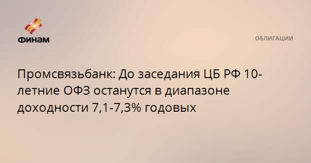 Промсвязьбанк: До заседания ЦБ РФ 10-летние ОФЗ останутся в диапазоне доходности 7,1-7,3% годовых
