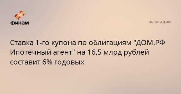"""Ставка 1-го купона по облигациям """"ДОМ.РФ Ипотечный агент"""" на 16,5 млрд рублей составит 6% годовых"""