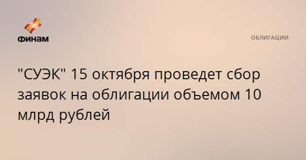 """""""СУЭК"""" 15 октября проведет сбор заявок на облигации объемом 10 млрд рублей"""