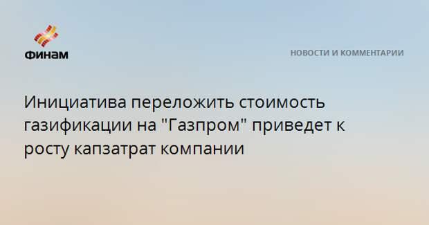 """Инициатива переложить стоимость газификации на """"Газпром"""" приведет к росту капзатрат компании"""