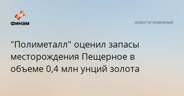 """""""Полиметалл"""" оценил запасы месторождения Пещерное в объеме 0,4 млн унций золота"""
