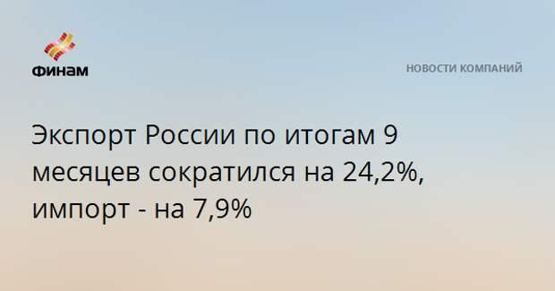 Экспорт России по итогам 9 месяцев сократился на 24,2%, импорт - на 7,9%