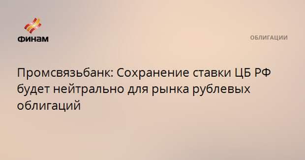 Промсвязьбанк: Сохранение ставки ЦБ РФ будет нейтрально для рынка рублевых облигаций