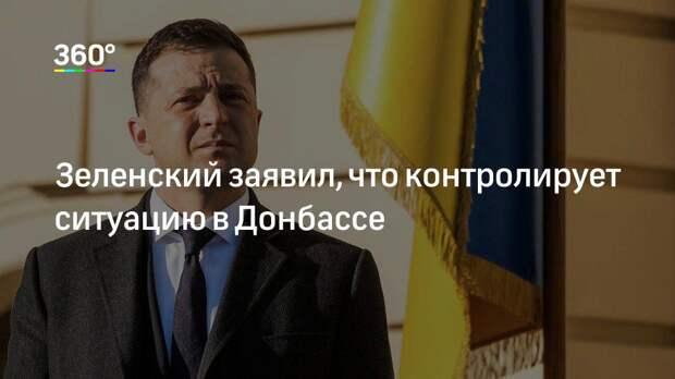 Зеленский заявил, что контролирует ситуацию в Донбассе