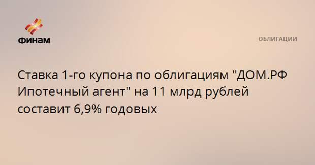 """Ставка 1-го купона по облигациям """"ДОМ.РФ Ипотечный агент"""" на 11 млрд рублей составит 6,9% годовых"""
