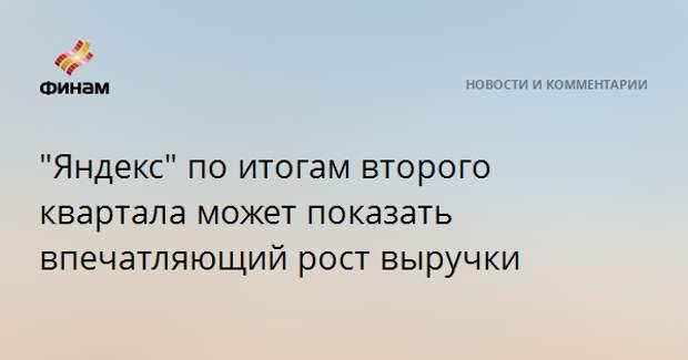 """""""Яндекс"""" по итогам второго квартала может показать впечатляющий рост выручки"""