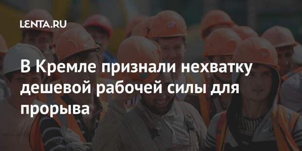 В Кремле признали нехватку дешевой рабочей силы для прорыва