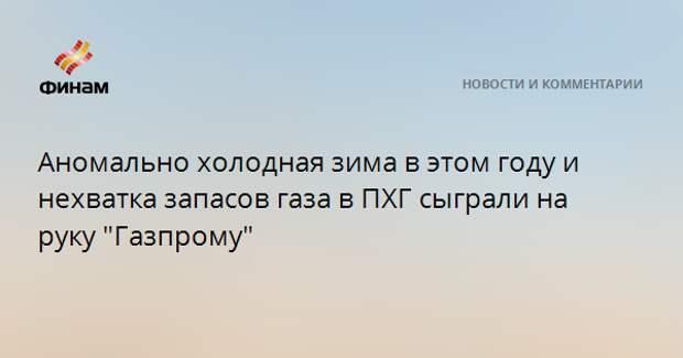 """Аномально холодная зима в этом году и нехватка запасов газа в ПХГ сыграли на руку """"Газпрому"""""""