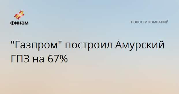 """Газпром"" построил Амурский ГПЗ на 67%"
