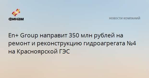En+ Group направит 350 млн рублей на ремонт и реконструкцию гидроагрегата №4 на Красноярской ГЭС