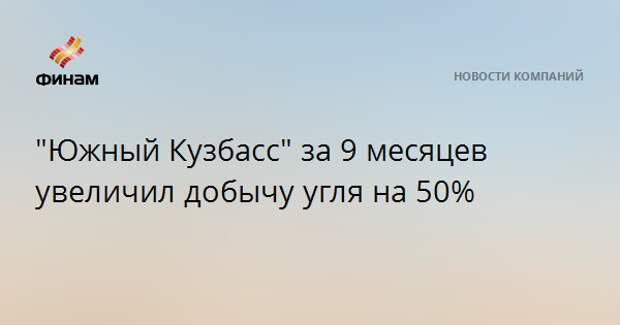 """""""Южный Кузбасс"""" за 9 месяцев увеличил добычу угля на 50%"""