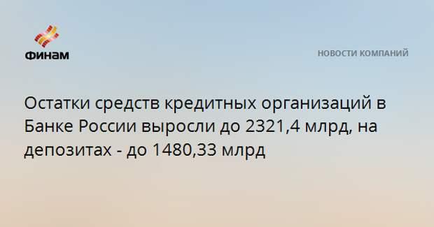 Остатки средств кредитных организаций в Банке России выросли до 2321,4 млрд, на депозитах - до 1480,33 млрд