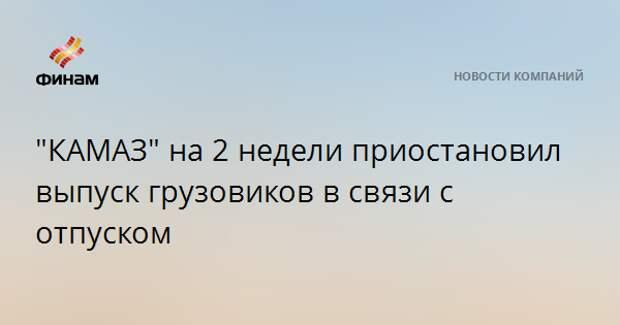 """""""КАМАЗ"""" на 2 недели приостановил выпуск грузовиков в связи с отпуском"""