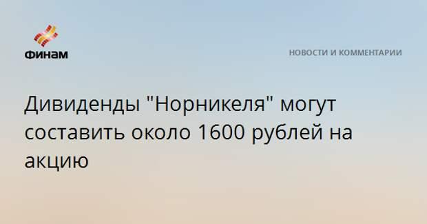 """Дивиденды """"Норникеля"""" могут составить около 1600 рублей на акцию"""