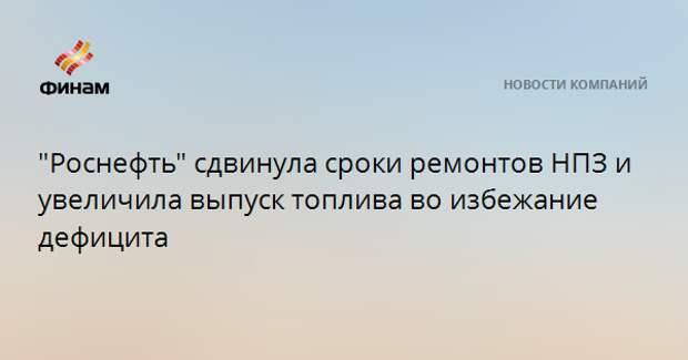 """""""Роснефть"""" сдвинула сроки ремонтов НПЗ и увеличила выпуск топлива во избежание дефицита"""