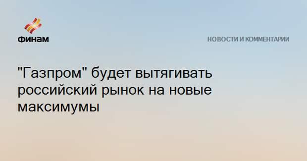 """""""Газпром"""" будет вытягивать российский рынок на новые максимумы"""