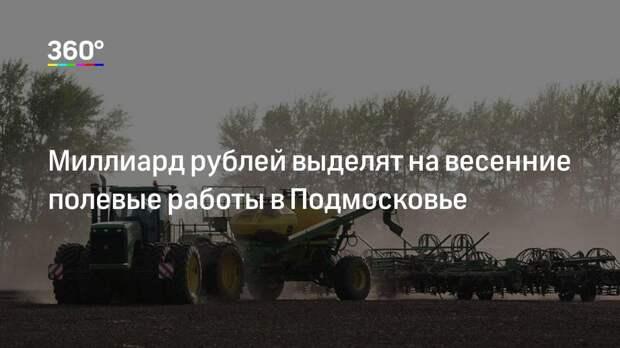 Миллиард рублей выделят на весенние полевые работы в Подмосковье