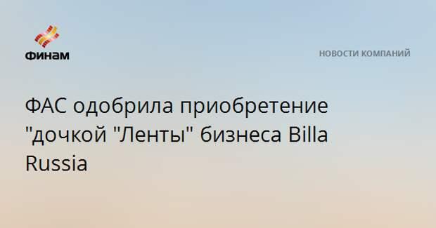 """ФАС одобрила приобретение """"дочкой """"Ленты"""" бизнеса Billa Russia"""