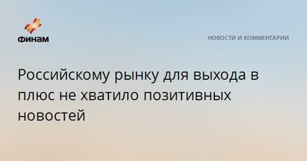 Российскому рынку для выхода в плюс не хватило позитивных новостей