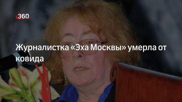 Эхо Москвы: журналист Майя Пешкова скончалась от коронавируса