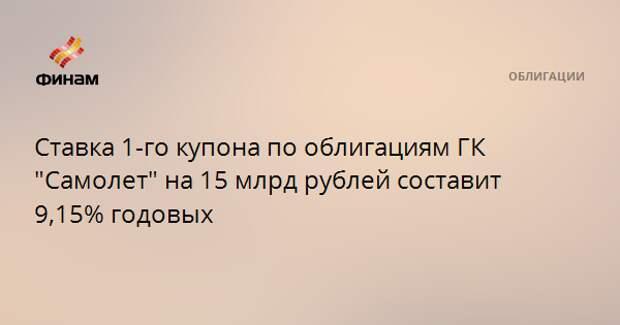 """Ставка 1-го купона по облигациям ГК """"Самолет"""" на 15 млрд рублей составит 9,15% годовых"""