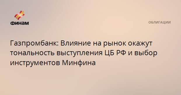 Газпромбанк: Влияние на рынок окажут тональность выступления ЦБ РФ и выбор инструментов Минфина