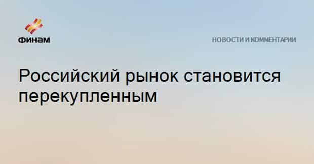 Российский рынок становится перекупленным