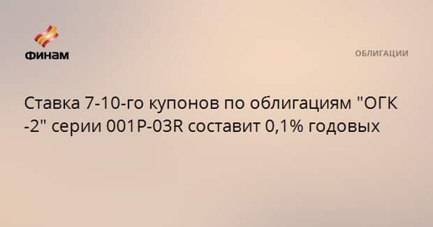 """Ставка 7-10-го купонов по облигациям """"ОГК-2"""" серии 001Р-03R составит 0,1% годовых"""