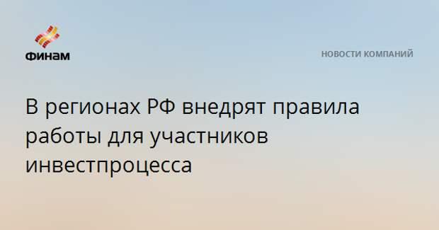 В регионах РФ внедрят правила работы для участников инвестпроцесса
