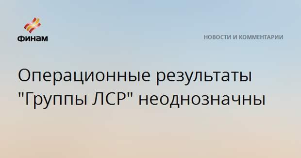 "Операционные результаты ""Группы ЛСР"" неоднозначны"