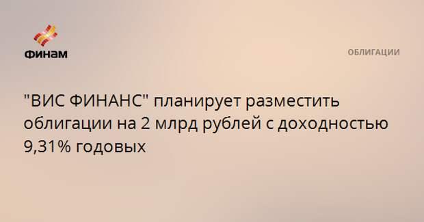 """""""ВИС ФИНАНС"""" планирует разместить облигации на 2 млрд рублей с доходностью 9,31% годовых"""