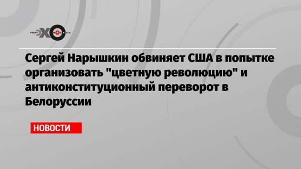 Сергей Нарышкин обвиняет США в попытке организовать «цветную революцию» и антиконституционный переворот в Белоруссии