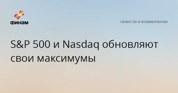 S&P 500 и Nasdaq обновляют свои максимумы