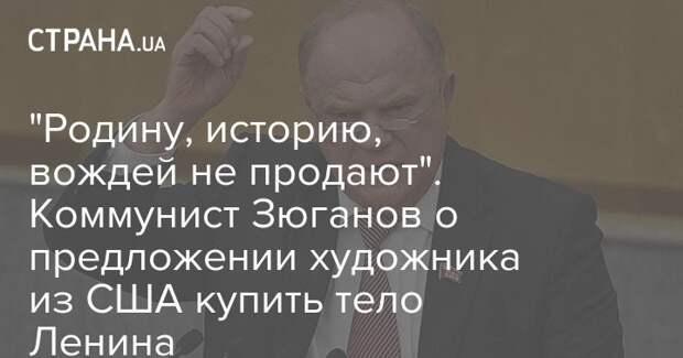 """""""Родину, историю, вождей не продают"""". Коммунист Зюганов о предложении художника из США купить тело Ленина"""