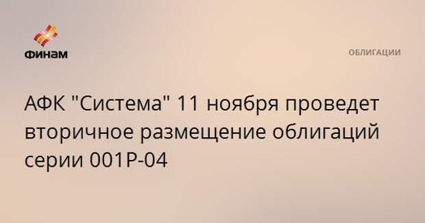 """АФК """"Система"""" 11 ноября проведет вторичное размещение облигаций серии 001Р-04"""